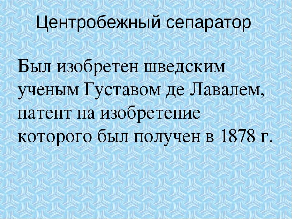 Центробежный сепаратор Был изобретен шведским ученым Густавом де Лавалем, пат...