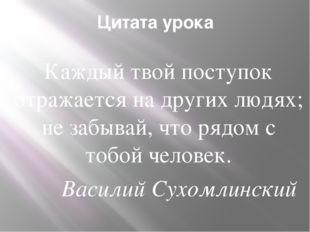 Цитата урока Каждый твой поступок отражается на других людях; не забывай, что