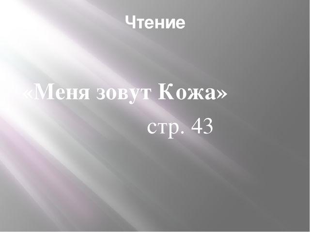 Чтение  «Меня зовут Кожа» стр. 43