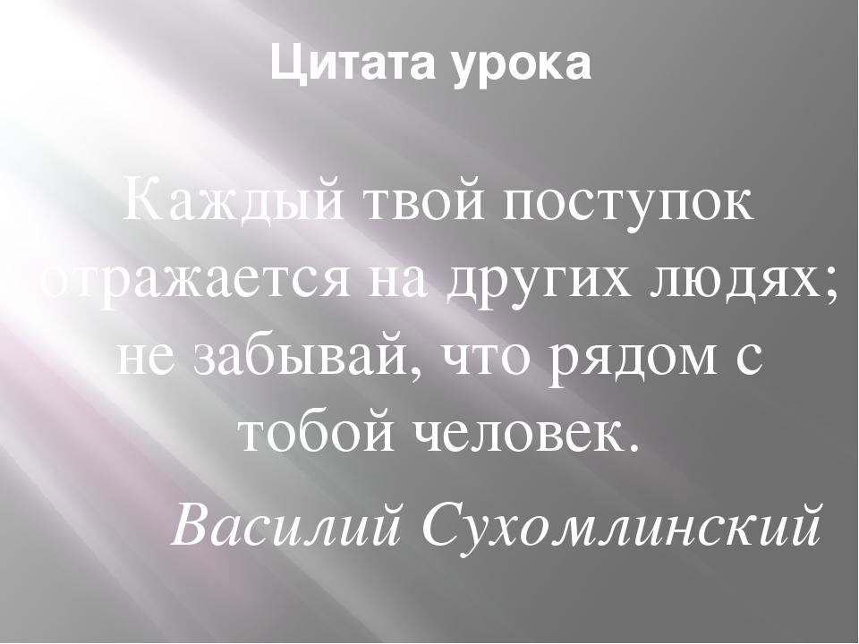 Цитата урока Каждый твой поступок отражается на других людях; не забывай, что...