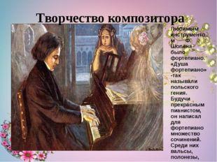 Любимым инструментом Ф. Шопена было фортепиано. «Душа фортепиано»-так называл