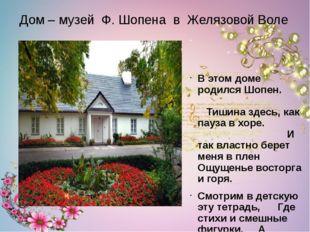 В этом доме родился Шопен. Тишина здесь, как пауза в хоре. И так властно бе