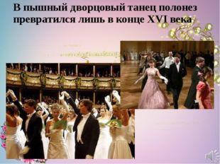 В пышный дворцовый танец полонез превратился лишь в конце XVI века