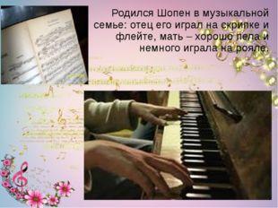 Родился Шопен в музыкальной семье: отец его играл на скрипке и флейте, мать