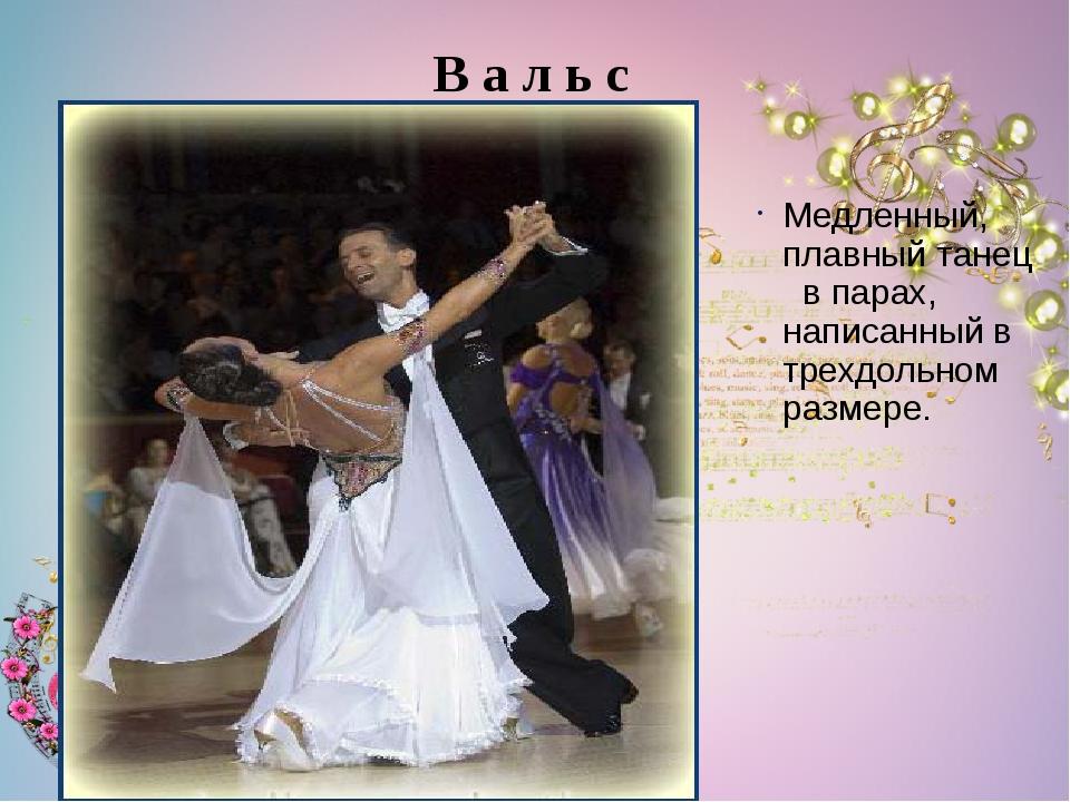 Медленный, плавный танец в парах, написанный в трехдольном размере. В а л ь с