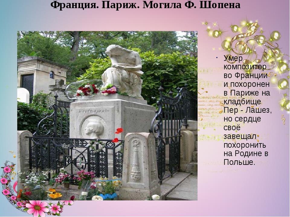 Умер композитор во Франции и похоронен в Париже на кладбище Пер - Лашез, но...
