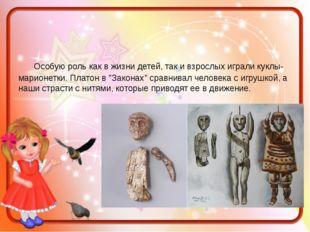 Особую роль как в жизни детей, так и взрослых играли куклы-марионетки. Плато