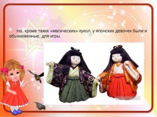 Но, кроме таких «магических» кукол, у японских девочек были и обыкновенные,