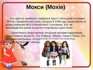 Мокси (Moxie) Это один из примеровгламурных кукол с большими головами.Мокс