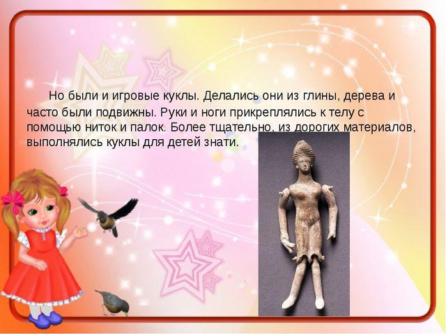 Но были и игровые куклы. Делались они из глины, дерева и часто были подвижны...