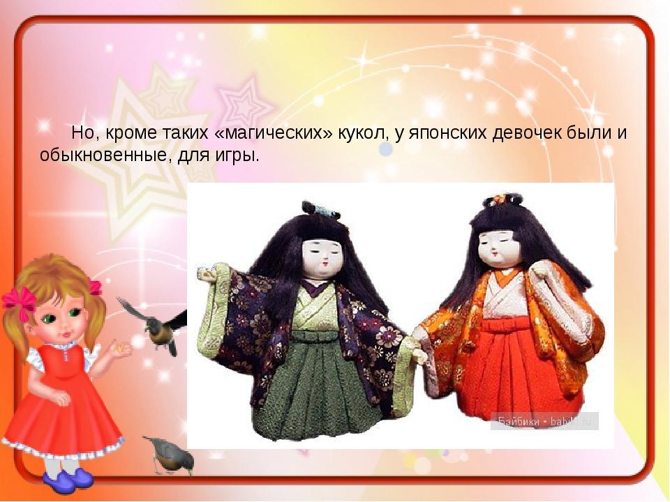 Но, кроме таких «магических» кукол, у японских девочек были и обыкновенные,...