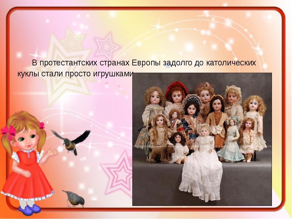 В протестантских странах Европы задолго до католических куклы стали просто и...