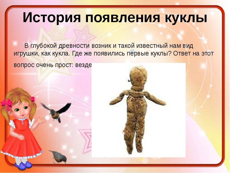 История появления куклы В глубокой древности возник и такой известный нам вид...
