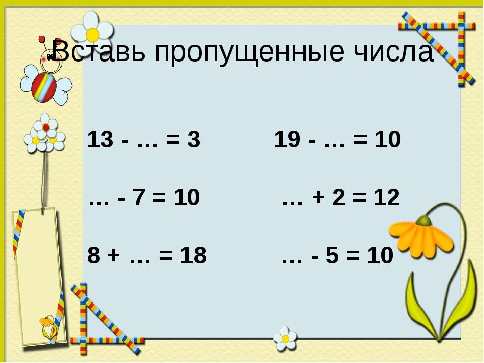 Вставь пропущенные числа 13 - … = 3 19 - … = 10 … - 7 = 10 … + 2 = 12 8 + … =...