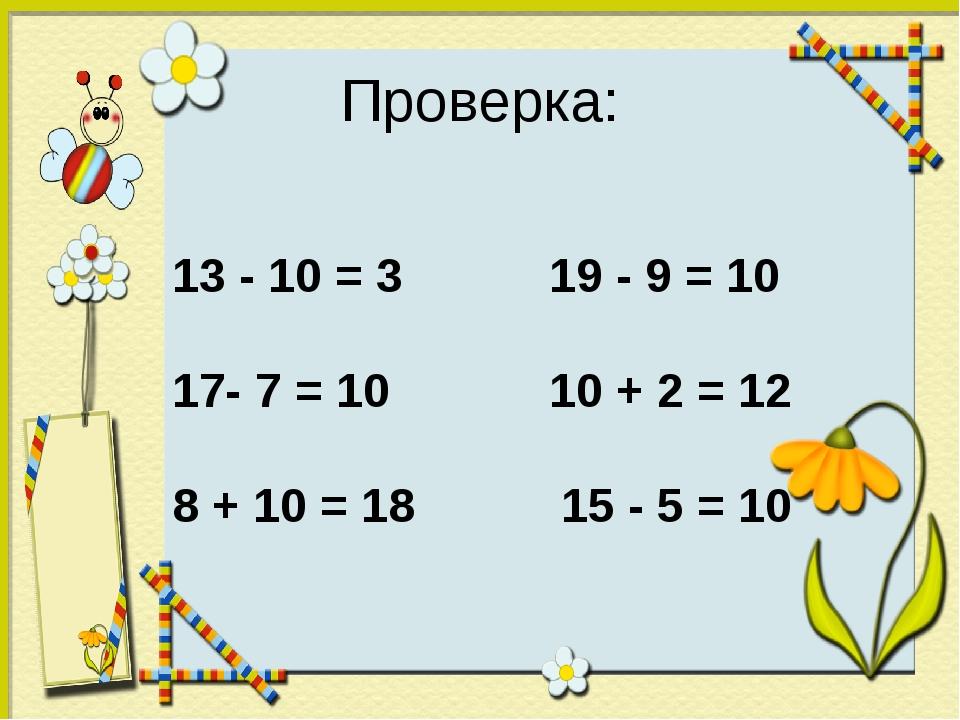 Проверка: 13 - 10 = 3 19 - 9 = 10 17- 7 = 10 10 + 2 = 12 8 + 10 = 18 15 - 5 =...