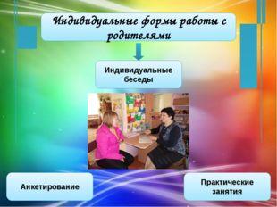 Индивидуальные формы работы с родителями Анкетирование Практические занятия