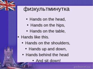 физкультминутка Hands on the head, Hands on the hips, Hands on the table, Han