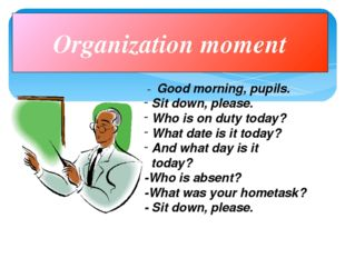 Organization moment - Good morning, pupils. Sit down, please. Who is on duty