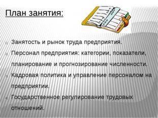 План занятия: Занятость и рынок труда предприятия. Персонал предприятия: кате