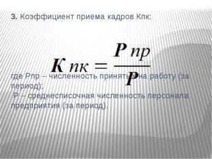 3. Коэффициент приема кадров Кпк: где Рпр – численность принятых на работу (з