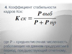 4. Коэффициент стабильности кадров Кск: где P – среднесписочная численность