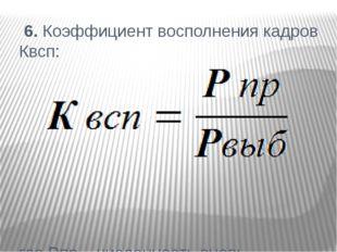 6. Коэффициент восполнения кадров Квсп: где Рпр – численность вновь принятых