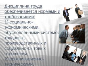 Дисциплина труда обеспечивается нормами и требованиями: 1) социально-экономич