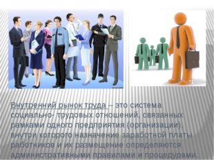Внутренний рынок труда – это система социально- трудовых отношений, связанных