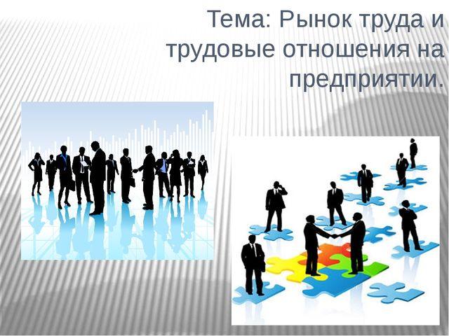 Тема: Рынок труда и трудовые отношения на предприятии.