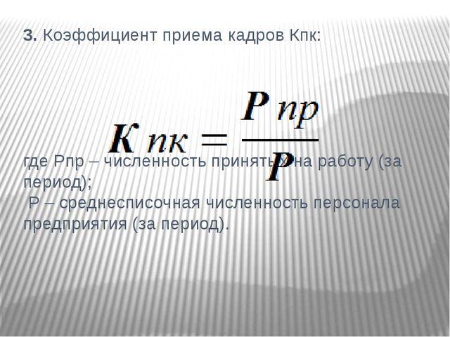 3. Коэффициент приема кадров Кпк: где Рпр – численность принятых на работу (з...