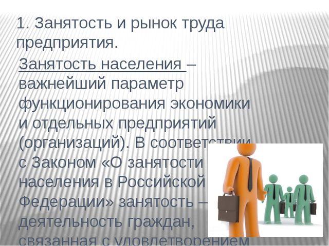 1. Занятость и рынок труда предприятия. Занятость населения – важнейший парам...