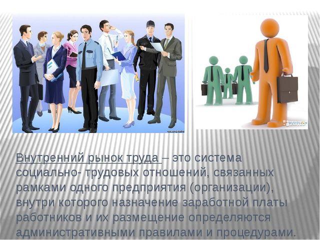 Внутренний рынок труда – это система социально- трудовых отношений, связанных...