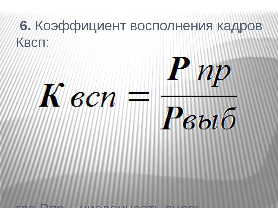 6. Коэффициент восполнения кадров Квсп: где Рпр – численность вновь принятых...