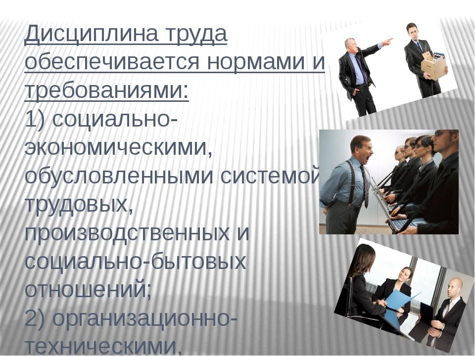 Дисциплина труда обеспечивается нормами и требованиями: 1) социально-экономич...