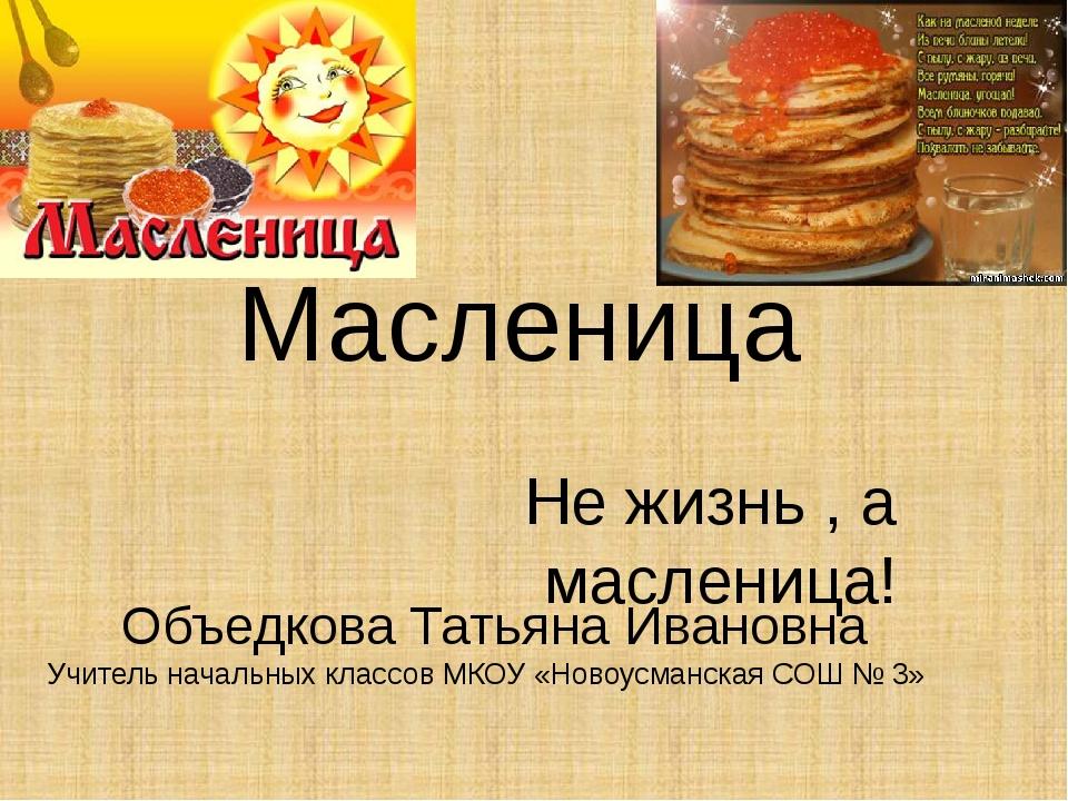 Масленица Не жизнь , а масленица! Объедкова Татьяна Ивановна Учитель начальны...
