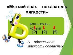 «Мягкий знак – показатель мягкости» Кон – конь - коньки [?] [?] [?] Ь обознач