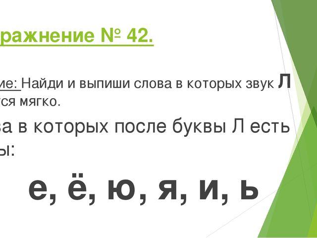 Упражнение № 42. Задание: Найди и выпиши слова в которых звук Л читается мягк...