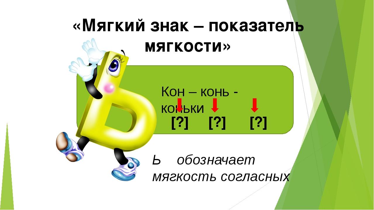 «Мягкий знак – показатель мягкости» Кон – конь - коньки [?] [?] [?] Ь обознач...