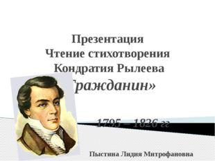 Презентация Чтение стихотворения Кондратия Рылеева «Гражданин» 1795 – 1826 г