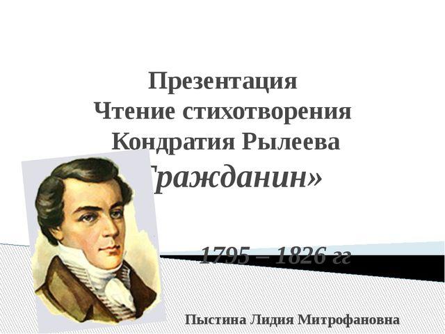 Презентация Чтение стихотворения Кондратия Рылеева «Гражданин» 1795 – 1826 г...