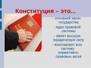 Конституция – это... - основной закон государства - ядро правовой системы - и