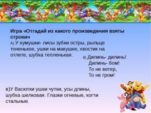 Игра «Отгадай из какого произведения взяты строки» А) У кумушки- лисы зубки о