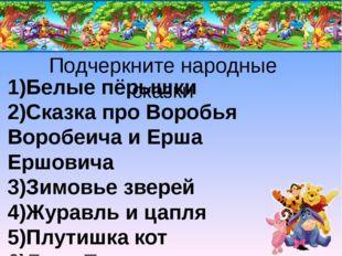 Подчеркните народные сказки 1)Белые пёрышки 2)Сказка про Воробья Воробеича и