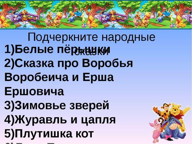 Подчеркните народные сказки 1)Белые пёрышки 2)Сказка про Воробья Воробеича и...