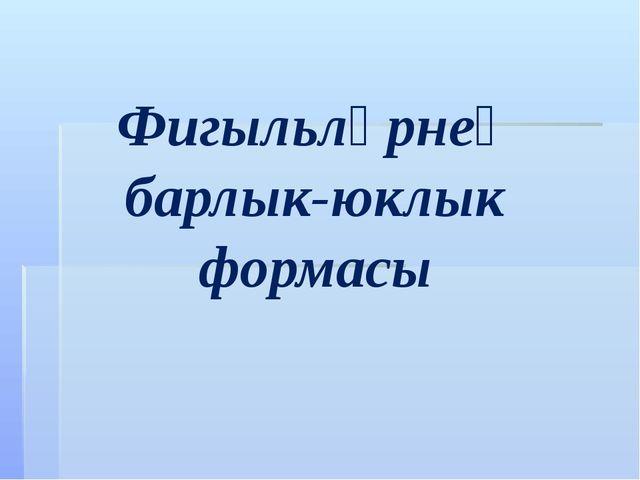 Фигыльләрнең барлык-юклык формасы