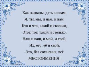Как названье дать словам: Я, ты, мы, и нам, и вам, Кто и что, какой и скольк