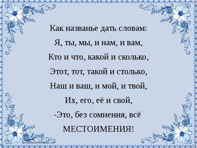 Как названье дать словам: Я, ты, мы, и нам, и вам, Кто и что, какой и скольк...