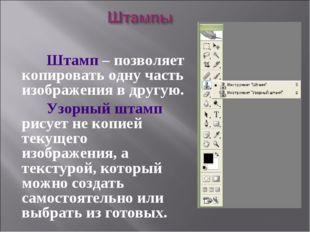 Штамп – позволяет копировать одну часть изображения в другую. Узорный штамп
