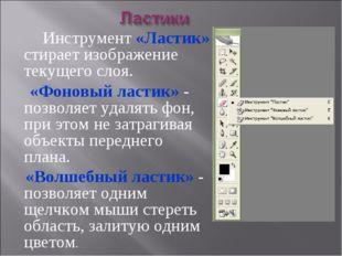 Инструмент «Ластик» стирает изображение текущего слоя. «Фоновый ластик» - по