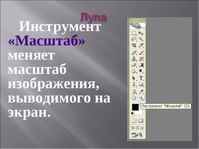 Инструмент «Масштаб» меняет масштаб изображения, выводимого на экран.